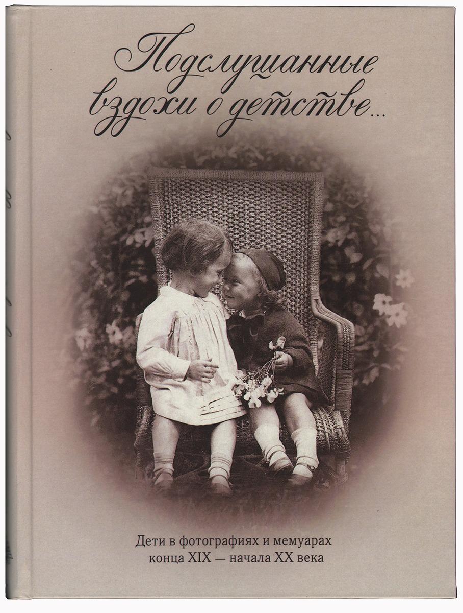 Подслушанные вздохи о детстве. Дети в фотографиях и мемуарах конца XIX – начала XX века